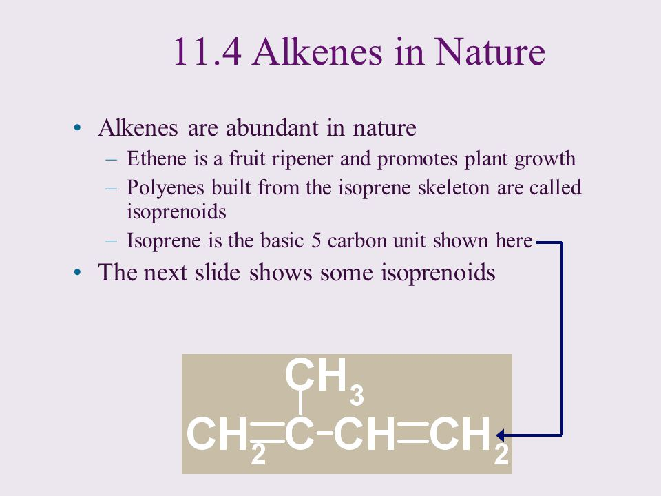 11.4 Alkenes in Nature Alkenes are abundant in nature –Ethene is a fruit ripener and promotes plant growth –Polyenes built from the isoprene skeleton
