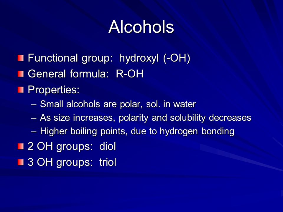 Alcohols Functional group: hydroxyl (-OH) General formula: R-OH Properties: –Small alcohols are polar, sol.