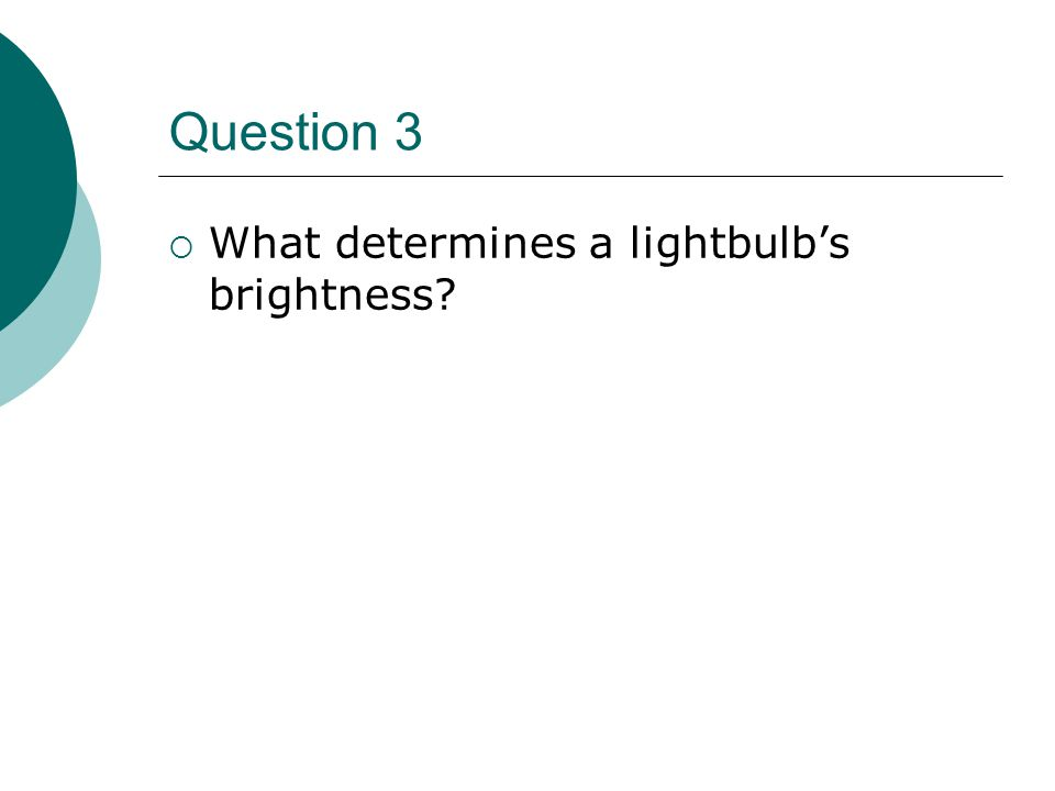 Question 3  What determines a lightbulb's brightness?