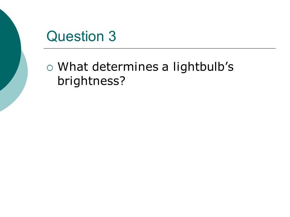 Question 3  What determines a lightbulb's brightness