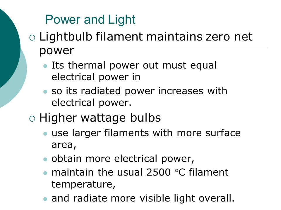 Power and Light  Lightbulb filament maintains zero net power Its thermal power out must equal electrical power in so its radiated power increases with electrical power.