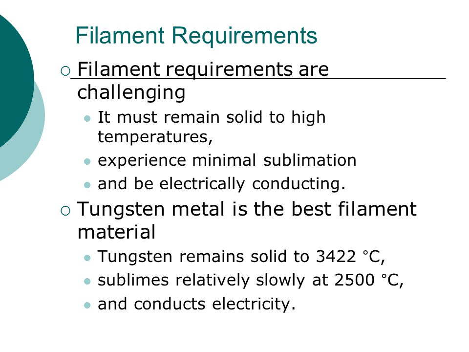 Filament Requirements  Filament requirements are challenging It must remain solid to high temperatures, experience minimal sublimation and be electrically conducting.