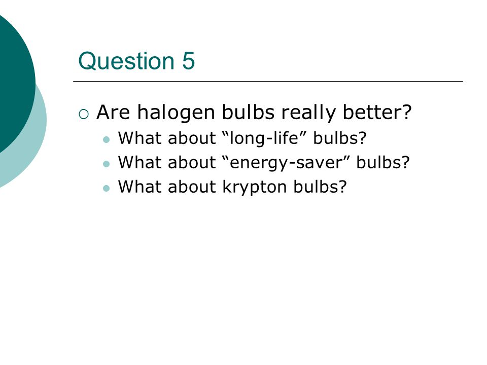Question 5  Are halogen bulbs really better.What about long-life bulbs.