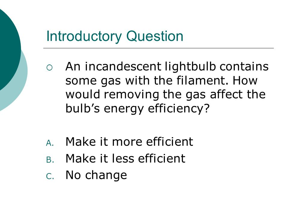 Introductory Question  An incandescent lightbulb contains some gas with the filament. How would removing the gas affect the bulb's energy efficiency?