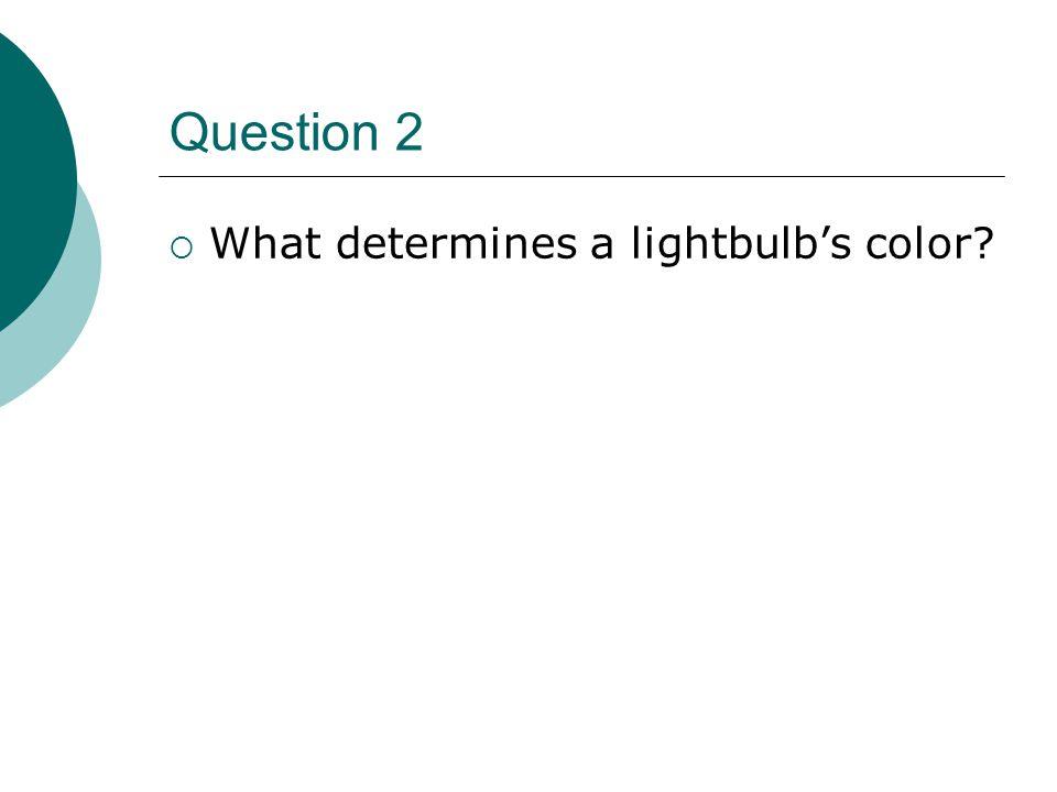 Question 2  What determines a lightbulb's color?