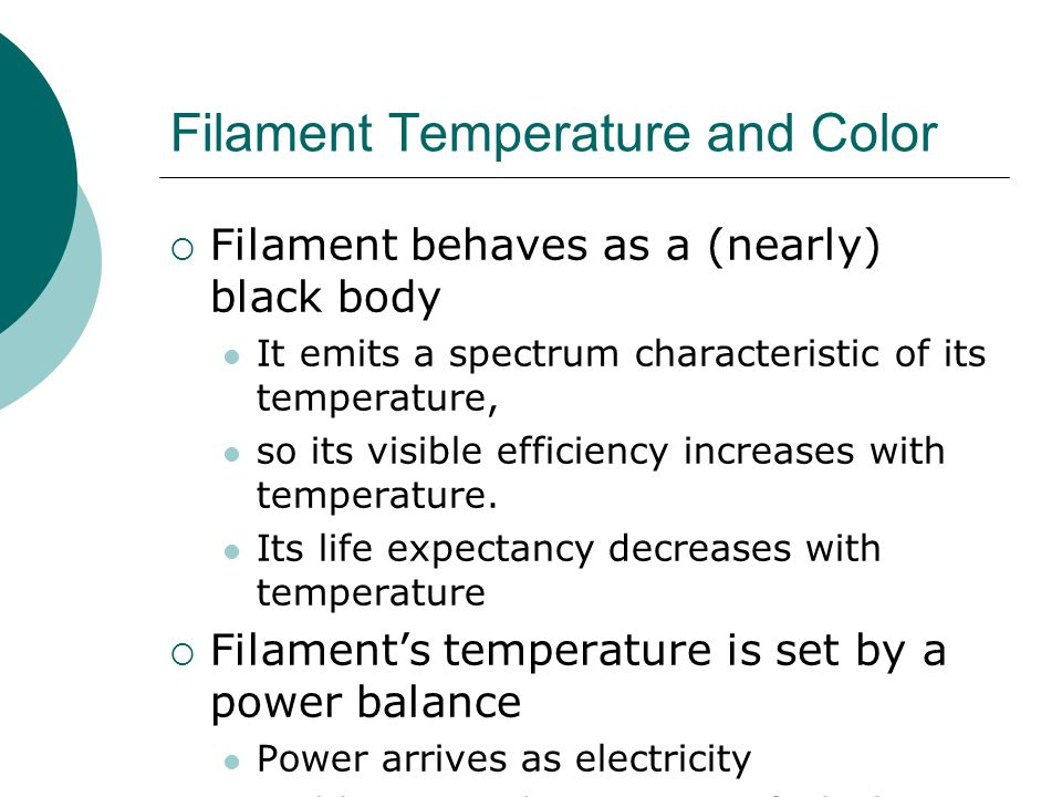 Filament Temperature and Color  Filament behaves as a (nearly) black body It emits a spectrum characteristic of its temperature, so its visible efficiency increases with temperature.