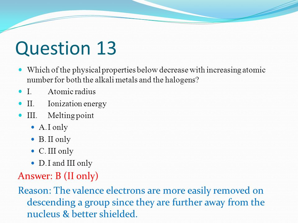 Question 13 Which of the physical properties below decrease with increasing atomic number for both the alkali metals and the halogens.