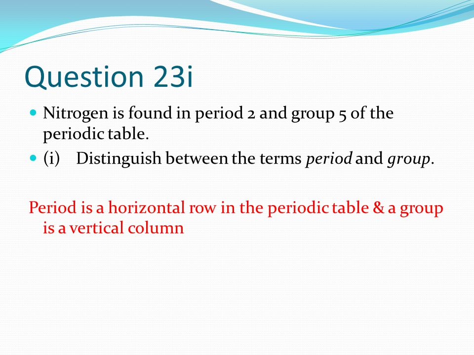 Question 23i Nitrogen is found in period 2 and group 5 of the periodic table.