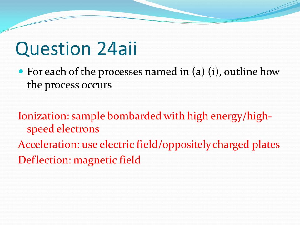 Question 24aii For each of the processes named in (a) (i), outline how the process occurs Ionization: sample bombarded with high energy/high- speed electrons Acceleration: use electric field/oppositely charged plates Deflection: magnetic field