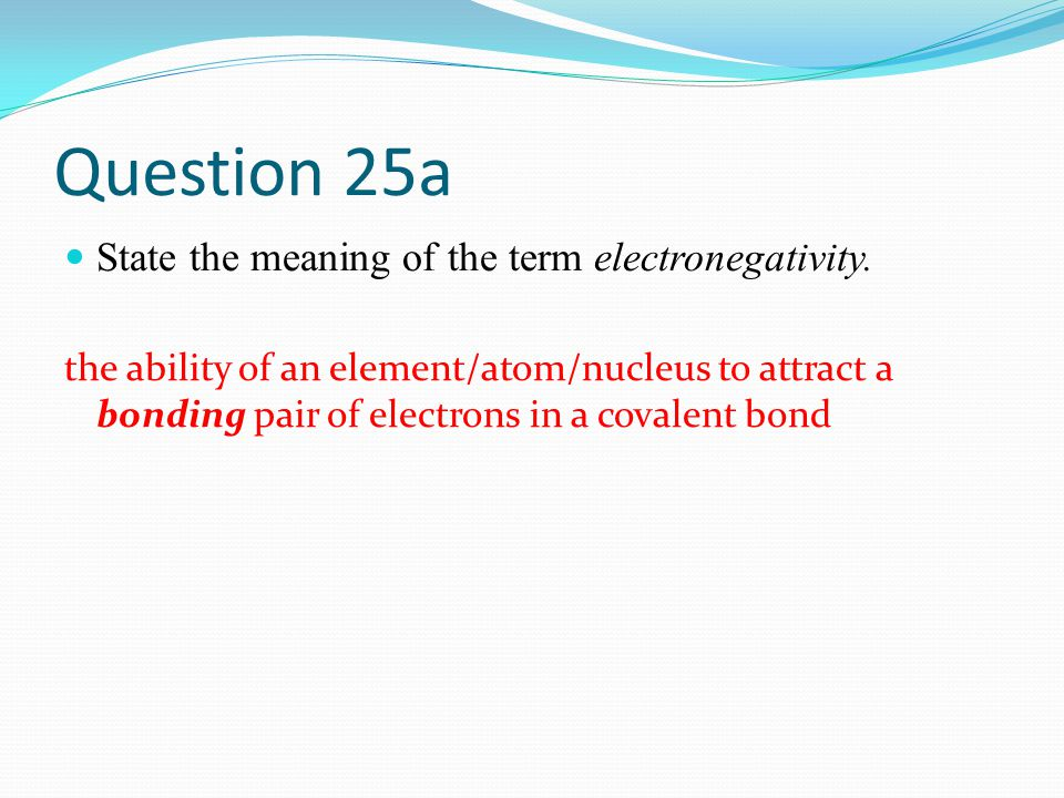 Question 25a State the meaning of the term electronegativity.