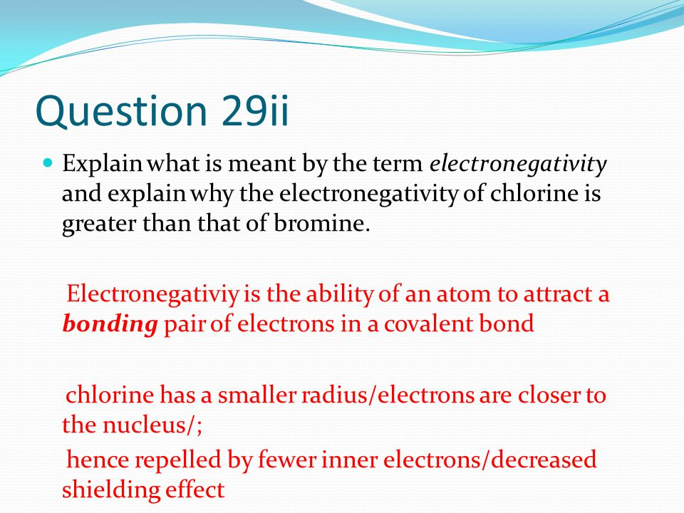 Question 29ii Explain what is meant by the term electronegativity and explain why the electronegativity of chlorine is greater than that of bromine.