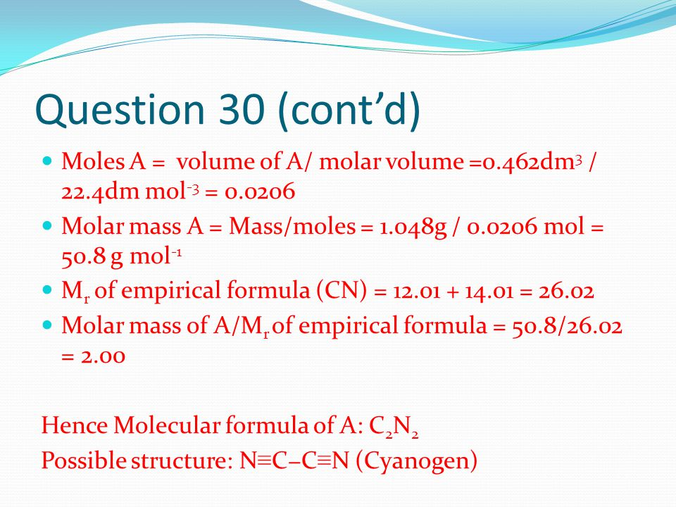 Question 30 (cont'd) Moles A = volume of A/ molar volume =0.462dm 3 / 22.4dm mol -3 = 0.0206 Molar mass A = Mass/moles = 1.048g / 0.0206 mol = 50.8 g mol -1 M r of empirical formula (CN) = 12.01 + 14.01 = 26.02 Molar mass of A/M r of empirical formula = 50.8/26.02 = 2.00 Hence Molecular formula of A: C 2 N 2 Possible structure: N ≡ C−C ≡ N (Cyanogen)