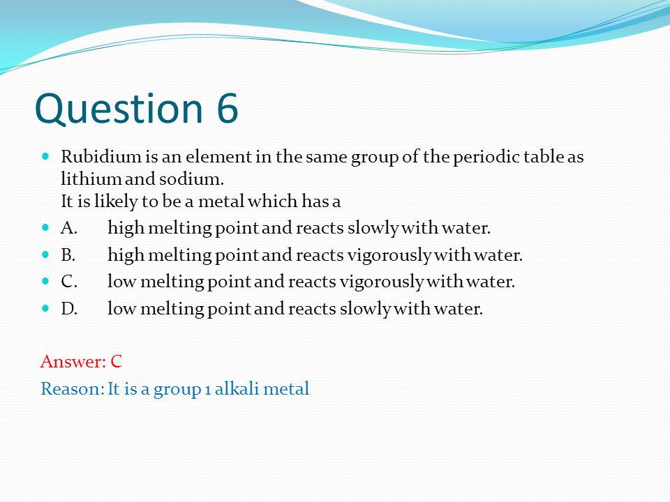 Question 6 Rubidium is an element in the same group of the periodic table as lithium and sodium.