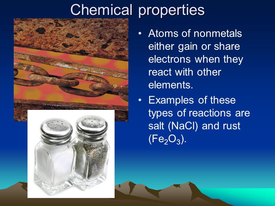 Chemical properties Atoms of nonmetals either gain or share electrons when they react with other elements. Examples of these types of reactions are sa