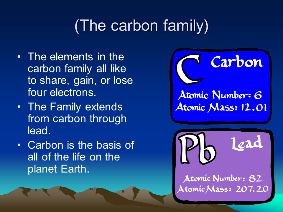 (The carbon family) The elements in the carbon family all like to share, gain, or lose four electrons. The Family extends from carbon through lead. Ca