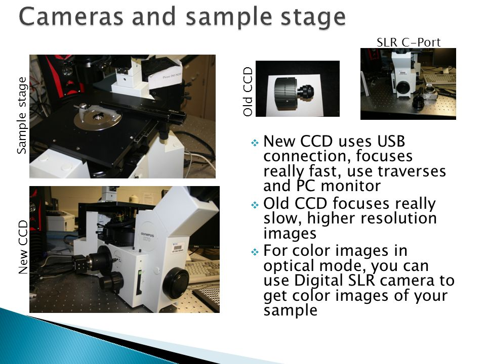  New CCD uses USB connection, focuses really fast, use traverses and PC monitor  Old CCD focuses really slow, higher resolution images  For color images in optical mode, you can use Digital SLR camera to get color images of your sample Old CCD Sample stage New CCD SLR C-Port