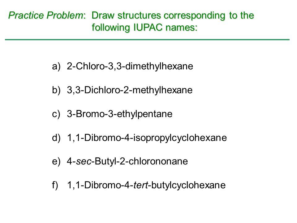 Practice Problem: Draw structures corresponding to the following IUPAC names: a)2-Chloro-3,3-dimethylhexane b)3,3-Dichloro-2-methylhexane c)3-Bromo-3-