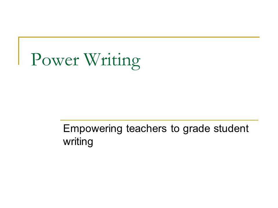 Power Writing Empowering teachers to grade student writing