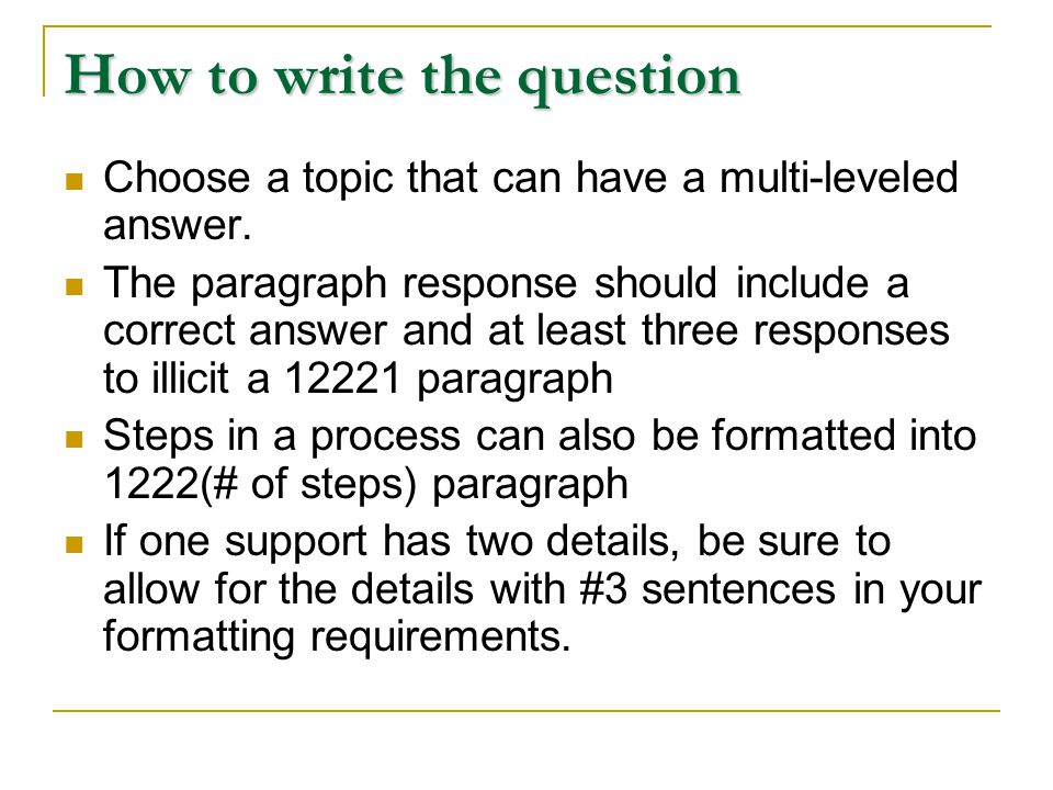 How to write the question Choose a topic that can have a multi-leveled answer. The paragraph response should include a correct answer and at least thr