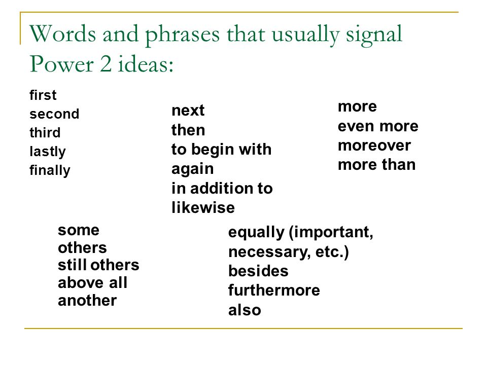 Words and phrases that usually signal Power 2 ideas: first second third lastly finally more even more moreover more than equally (important, necessary