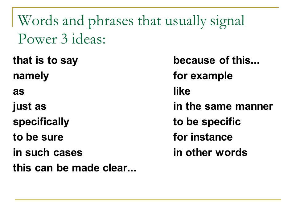 Words and phrases that usually signal Power 3 ideas: that is to say namely as just as specifically to be sure in such cases this can be made clear...