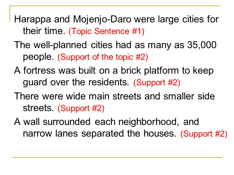 Harappa and Mojenjo-Daro were large cities for their time. (Topic Sentence #1) The well-planned cities had as many as 35,000 people. (Support of the t