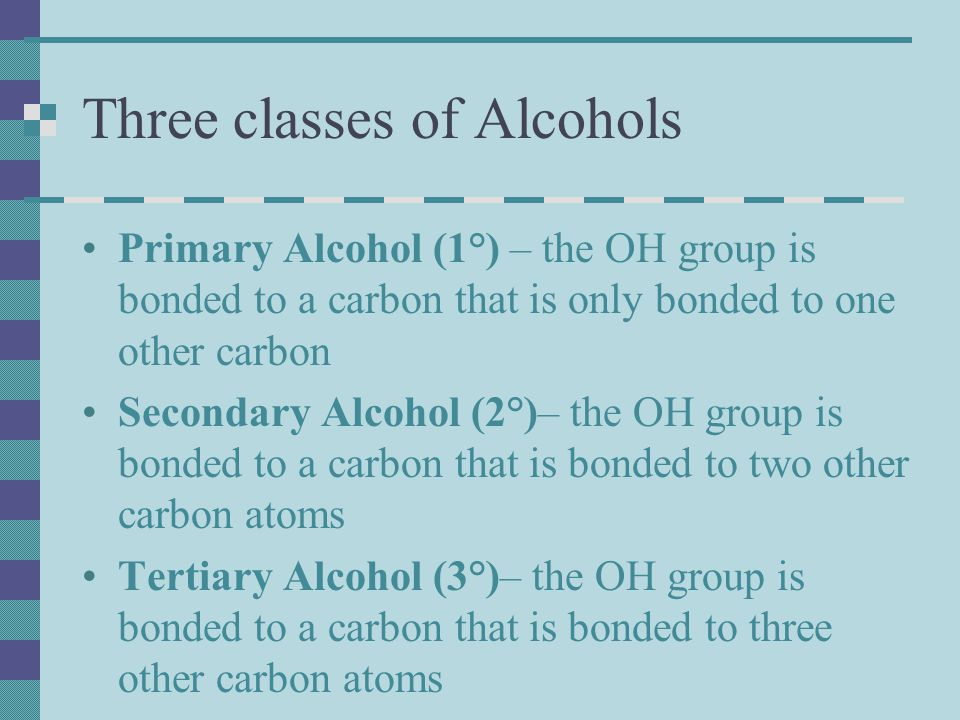 Three classes of Alcohols Primary Alcohol (1°) – the OH group is bonded to a carbon that is only bonded to one other carbon Secondary Alcohol (2°)– the OH group is bonded to a carbon that is bonded to two other carbon atoms Tertiary Alcohol (3°)– the OH group is bonded to a carbon that is bonded to three other carbon atoms