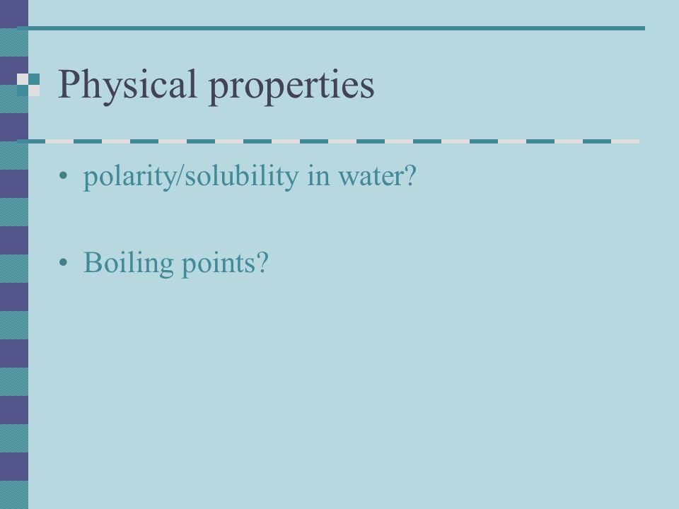 Physical properties polarity/solubility in water Boiling points