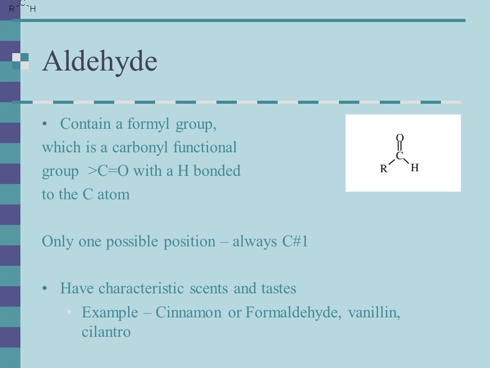 Aldehyde Contain a formyl group, which is a carbonyl functional group >C=O with a H bonded to the C atom Only one possible position – always C#1 Have characteristic scents and tastes Example – Cinnamon or Formaldehyde, vanillin, cilantro