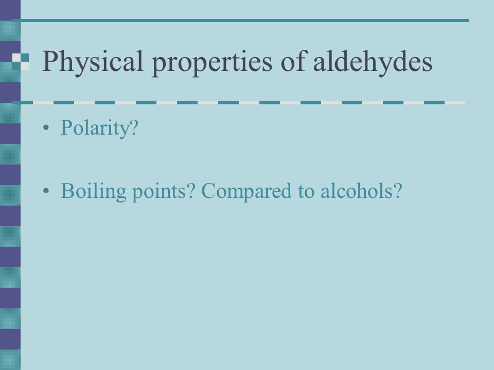 Physical properties of aldehydes Polarity Boiling points Compared to alcohols
