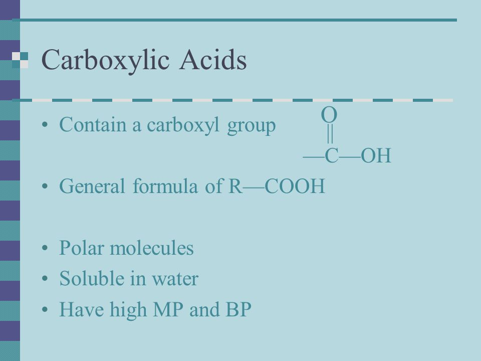 Carboxylic Acids Contain a carboxyl group —C—OH General formula of R—COOH Polar molecules Soluble in water Have high MP and BP O ||
