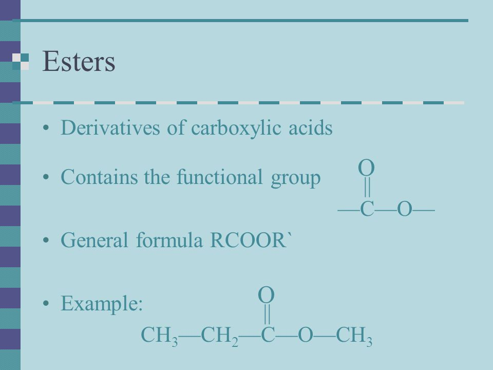 Esters Derivatives of carboxylic acids Contains the functional group —C—O— General formula RCOOR` Example: CH 3 —CH 2 —C—O—CH 3 O || O