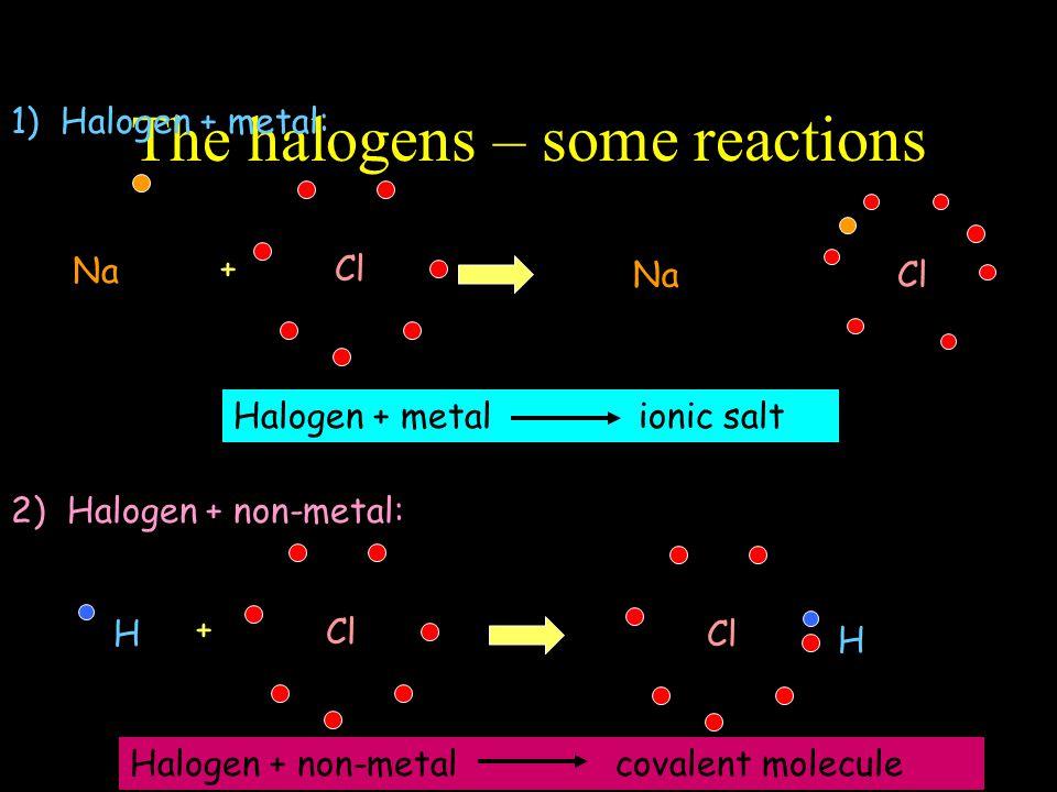 The halogens – some reactions 1) Halogen + metal: Na + Cl - Na Cl + 2) Halogen + non-metal: H Cl + H Halogen + metal ionic salt Halogen + non-metal covalent molecule