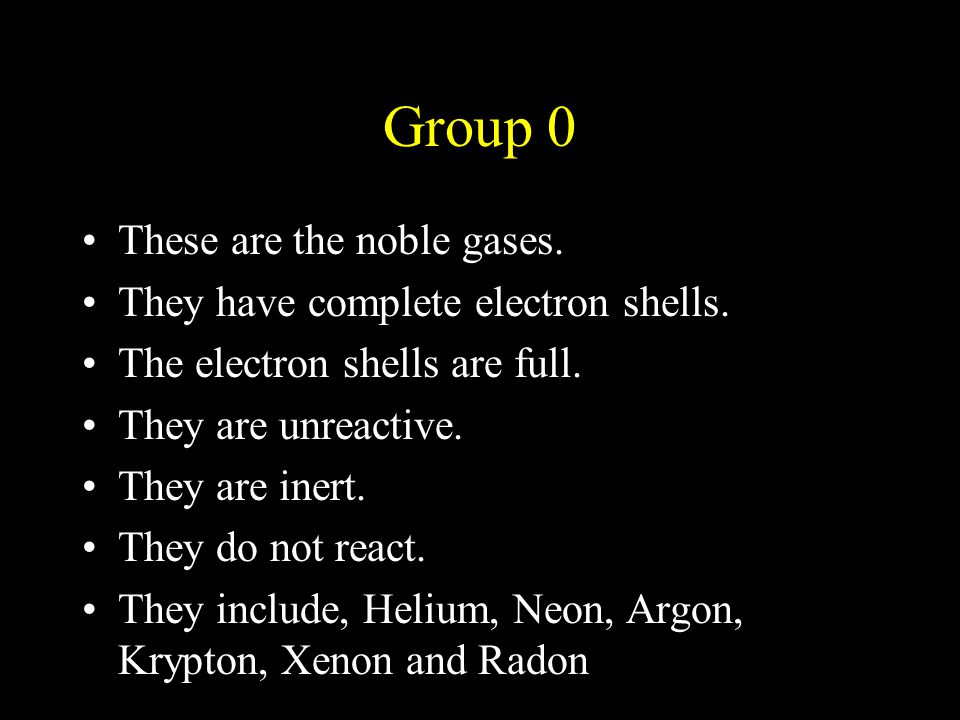 Group 0 These are the noble gases. They have complete electron shells. The electron shells are full. They are unreactive. They are inert. They do not