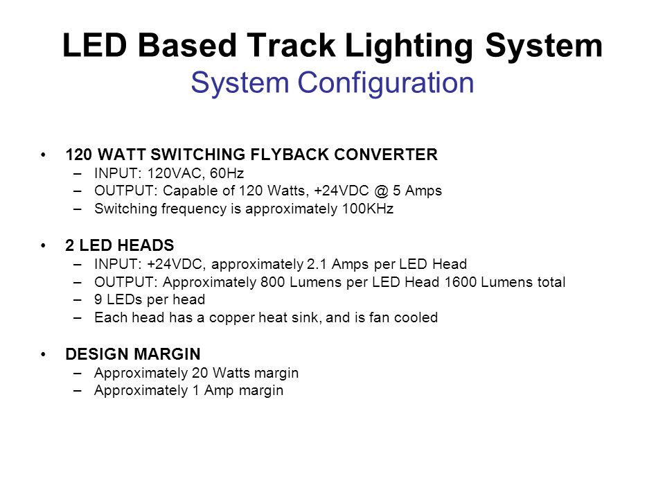 LED Based Track Lighting System System Configuration 120 WATT SWITCHING FLYBACK CONVERTER –INPUT: 120VAC, 60Hz –OUTPUT: Capable of 120 Watts, +24VDC @ 5 Amps –Switching frequency is approximately 100KHz 2 LED HEADS –INPUT: +24VDC, approximately 2.1 Amps per LED Head –OUTPUT: Approximately 800 Lumens per LED Head 1600 Lumens total –9 LEDs per head –Each head has a copper heat sink, and is fan cooled DESIGN MARGIN –Approximately 20 Watts margin –Approximately 1 Amp margin