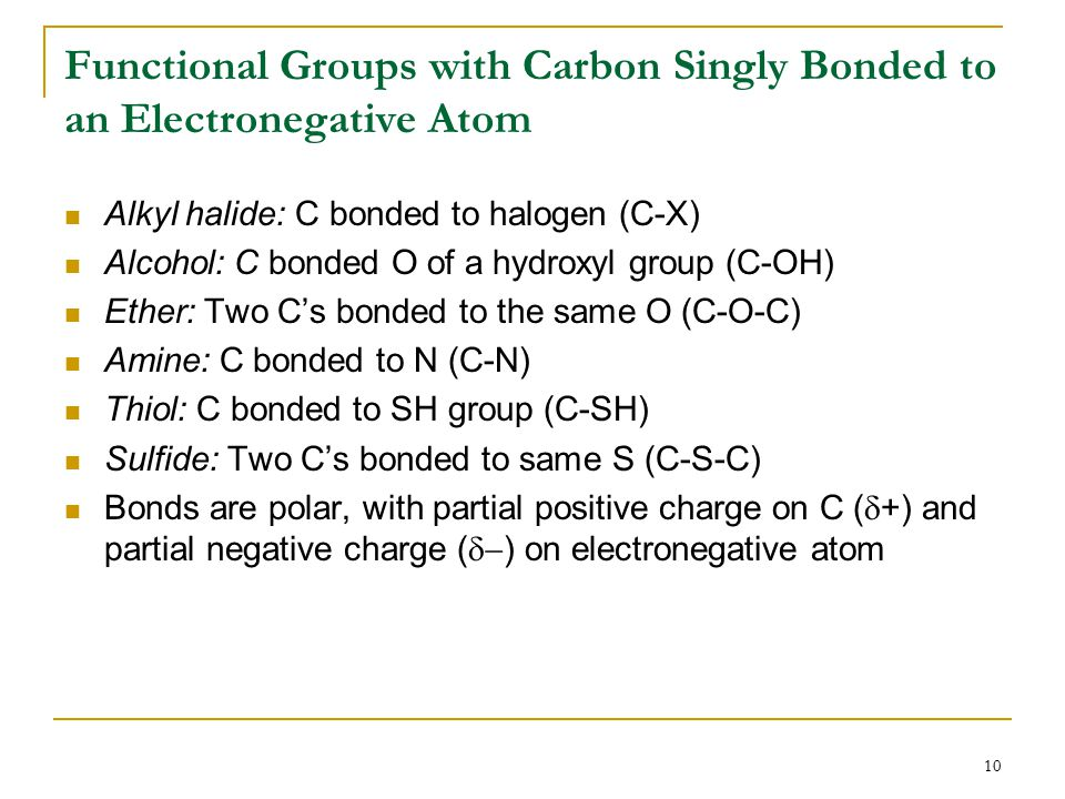10 Functional Groups with Carbon Singly Bonded to an Electronegative Atom Alkyl halide: C bonded to halogen (C-X) Alcohol: C bonded O of a hydroxyl group (C-OH) Ether: Two C's bonded to the same O (C-O-C) Amine: C bonded to N (C-N) Thiol: C bonded to SH group (C-SH) Sulfide: Two C's bonded to same S (C-S-C) Bonds are polar, with partial positive charge on C (  +) and partial negative charge (  ) on electronegative atom