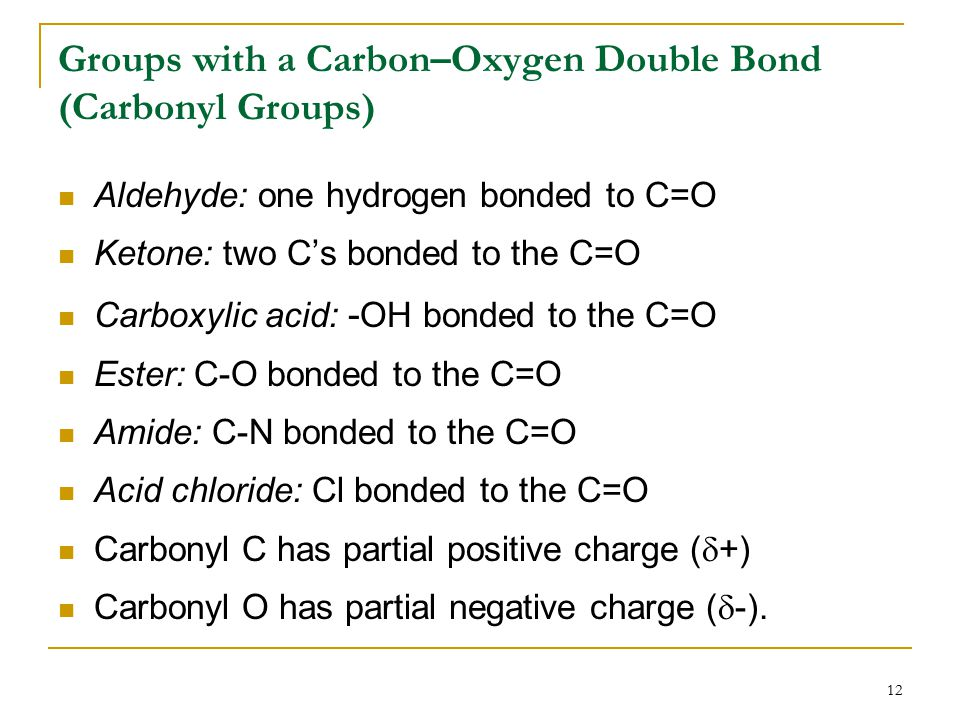 12 Groups with a Carbon–Oxygen Double Bond (Carbonyl Groups) Aldehyde: one hydrogen bonded to C=O Ketone: two C's bonded to the C=O Carboxylic acid: - OH bonded to the C=O Ester: C-O bonded to the C=O Amide: C-N bonded to the C=O Acid chloride: Cl bonded to the C=O Carbonyl C has partial positive charge (  +) Carbonyl O has partial negative charge (  -).