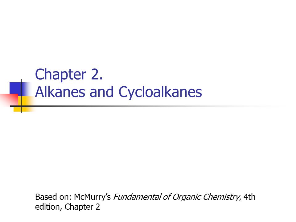 Chapter 2. Alkanes and Cycloalkanes Based on: McMurry's Fundamental of Organic Chemistry, 4th edition, Chapter 2