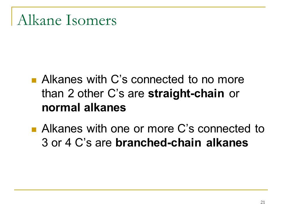 21 Alkane Isomers Alkanes with C's connected to no more than 2 other C's are straight-chain or normal alkanes Alkanes with one or more C's connected to 3 or 4 C's are branched-chain alkanes