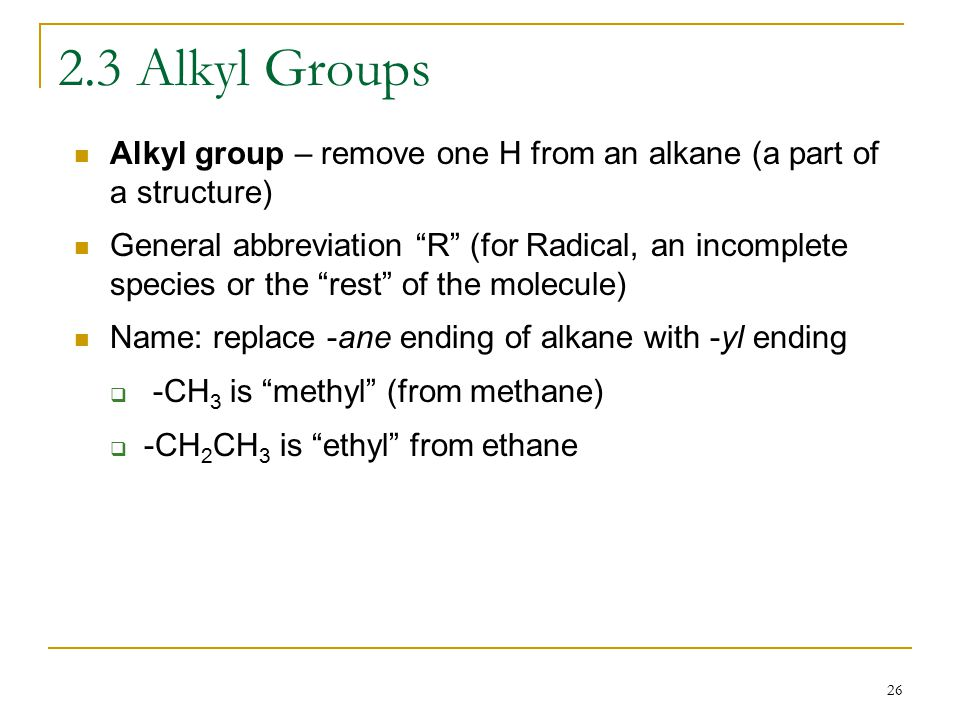 26 2.3 Alkyl Groups Alkyl group – remove one H from an alkane (a part of a structure) General abbreviation R (for Radical, an incomplete species or the rest of the molecule) Name: replace -ane ending of alkane with -yl ending  -CH 3 is methyl (from methane)  -CH 2 CH 3 is ethyl from ethane