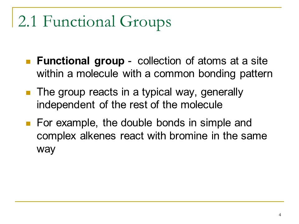 4 2.1 Functional Groups Functional group - collection of atoms at a site within a molecule with a common bonding pattern The group reacts in a typical