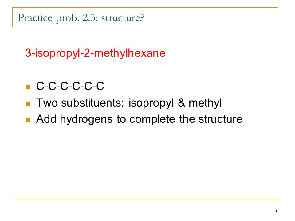 43 Practice prob. 2.3: structure? 3-isopropyl-2-methylhexane C-C-C-C-C-C Two substituents: isopropyl & methyl Add hydrogens to complete the structure