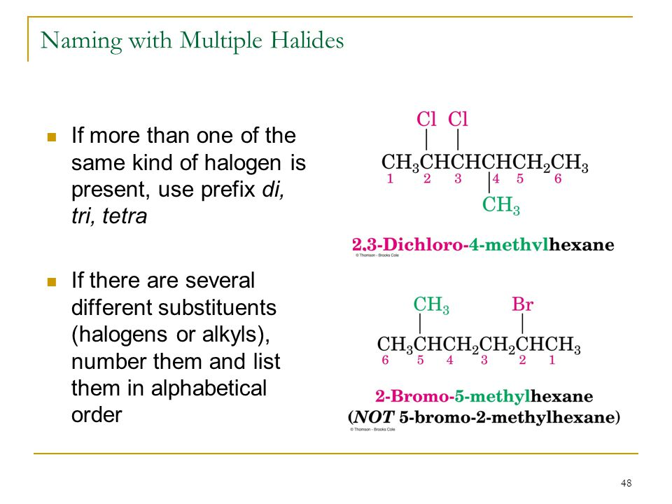 48 Naming with Multiple Halides If more than one of the same kind of halogen is present, use prefix di, tri, tetra If there are several different subs
