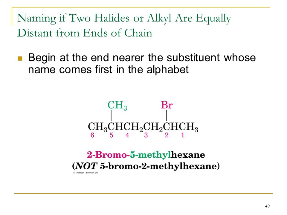 49 Naming if Two Halides or Alkyl Are Equally Distant from Ends of Chain Begin at the end nearer the substituent whose name comes first in the alphabe
