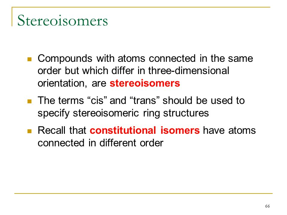 """66 Stereoisomers Compounds with atoms connected in the same order but which differ in three-dimensional orientation, are stereoisomers The terms """"cis"""""""