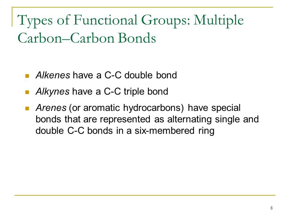 8 Types of Functional Groups: Multiple Carbon–Carbon Bonds Alkenes have a C-C double bond Alkynes have a C-C triple bond Arenes (or aromatic hydrocarb