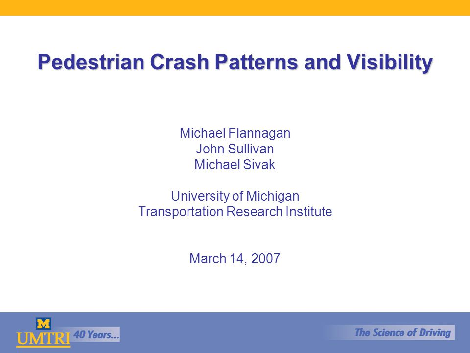 Pedestrian Crash Patterns and Visibility Michael Flannagan John Sullivan Michael Sivak University of Michigan Transportation Research Institute March 14, 2007