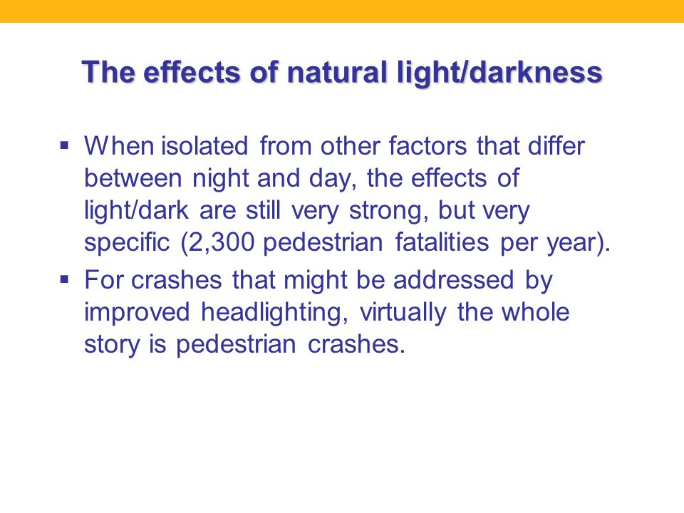The effects of natural light/darkness  When isolated from other factors that differ between night and day, the effects of light/dark are still very strong, but very specific (2,300 pedestrian fatalities per year).