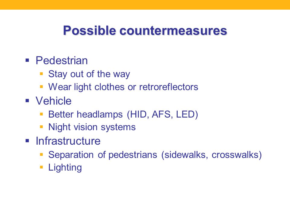 Possible countermeasures  Pedestrian  Stay out of the way  Wear light clothes or retroreflectors  Vehicle  Better headlamps (HID, AFS, LED)  Night vision systems  Infrastructure  Separation of pedestrians (sidewalks, crosswalks)  Lighting