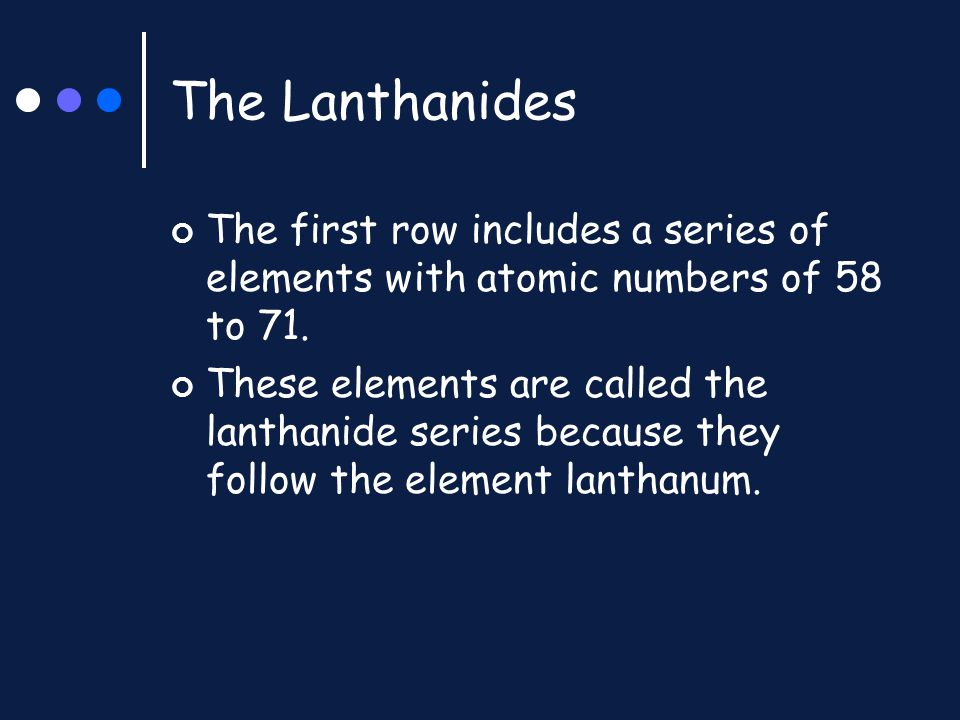 The Lanthanides The first row includes a series of elements with atomic numbers of 58 to 71. These elements are called the lanthanide series because t
